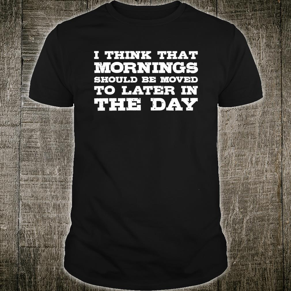 Mornings Should Be Moved To Later In The Day Shirt