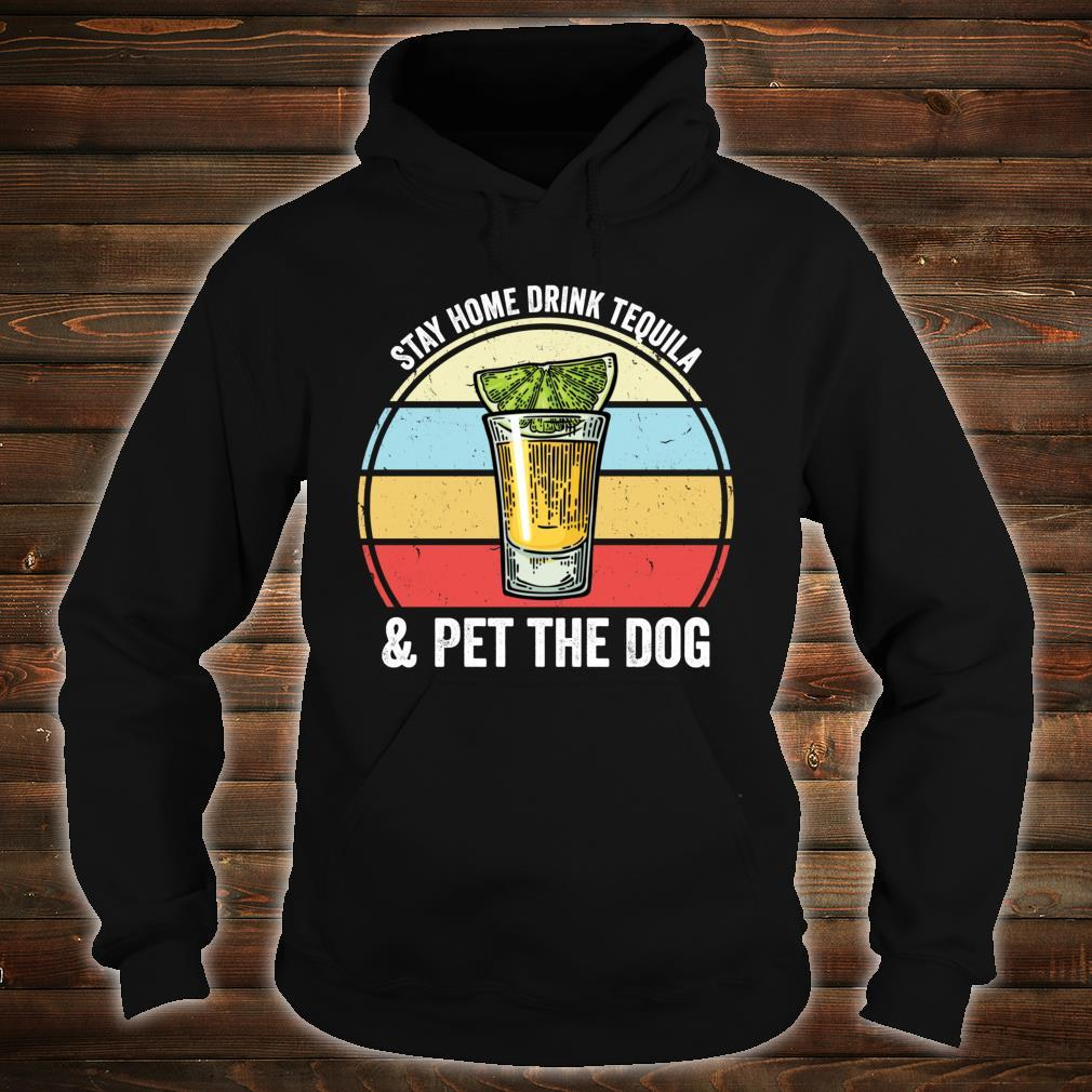 Stay Home Drink Tequila And Pet The Dog Tequila Shirt hoodie