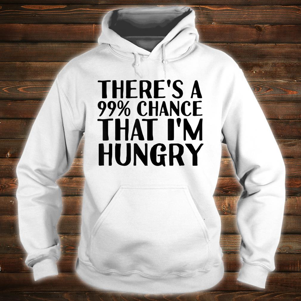 THERE'S A 99% CHANCE THAT I'M HUNGRY Idea Shirt hoodie