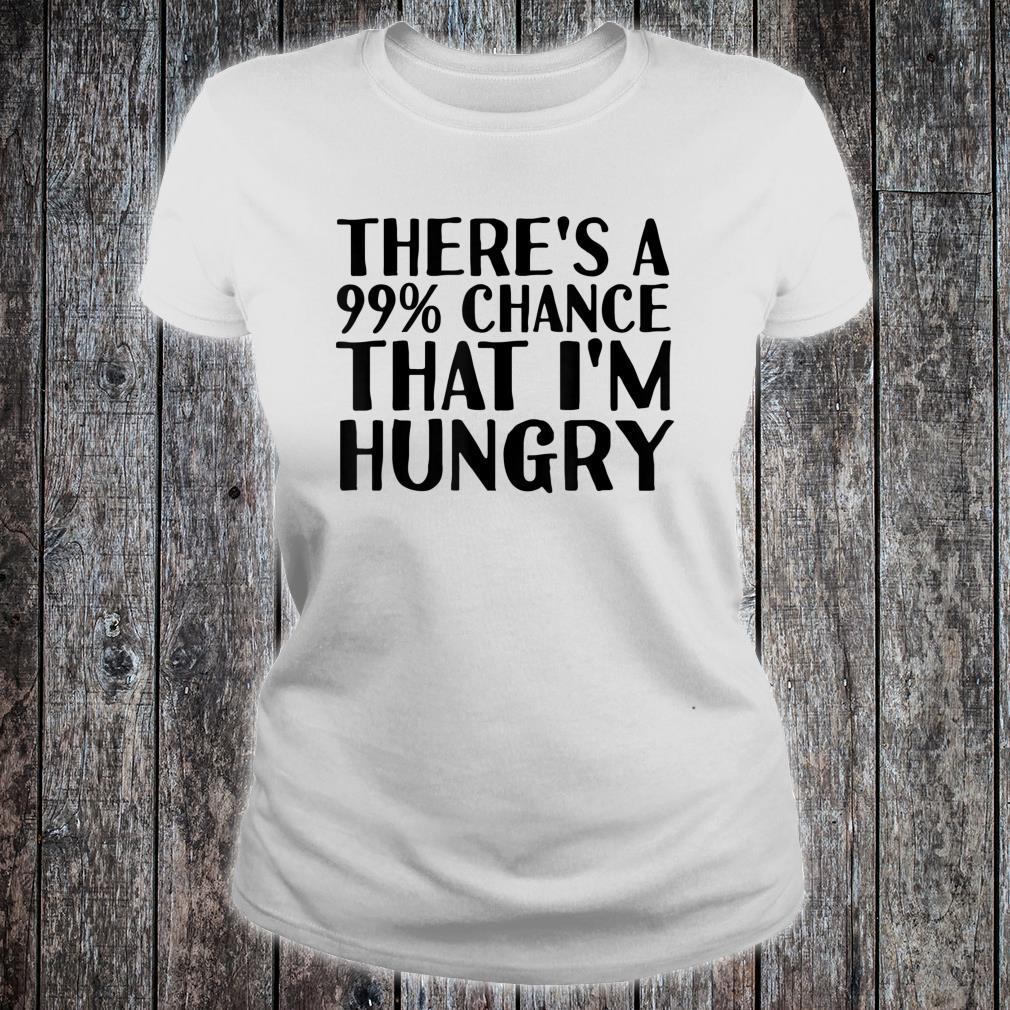 THERE'S A 99% CHANCE THAT I'M HUNGRY Idea Shirt ladies tee