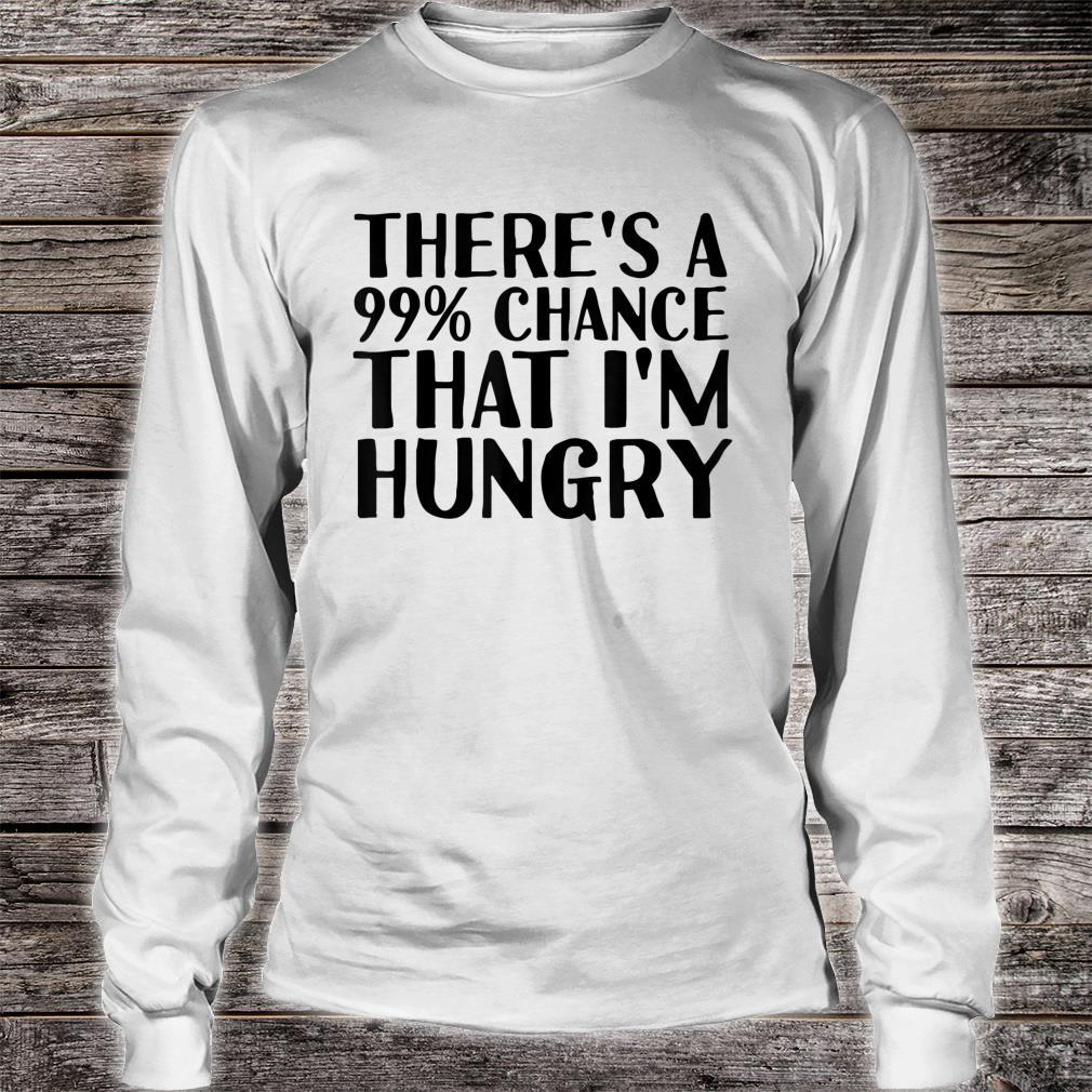 THERE'S A 99% CHANCE THAT I'M HUNGRY Idea Shirt long sleeved