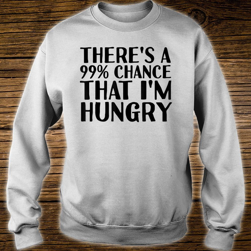 THERE'S A 99% CHANCE THAT I'M HUNGRY Idea Shirt sweater