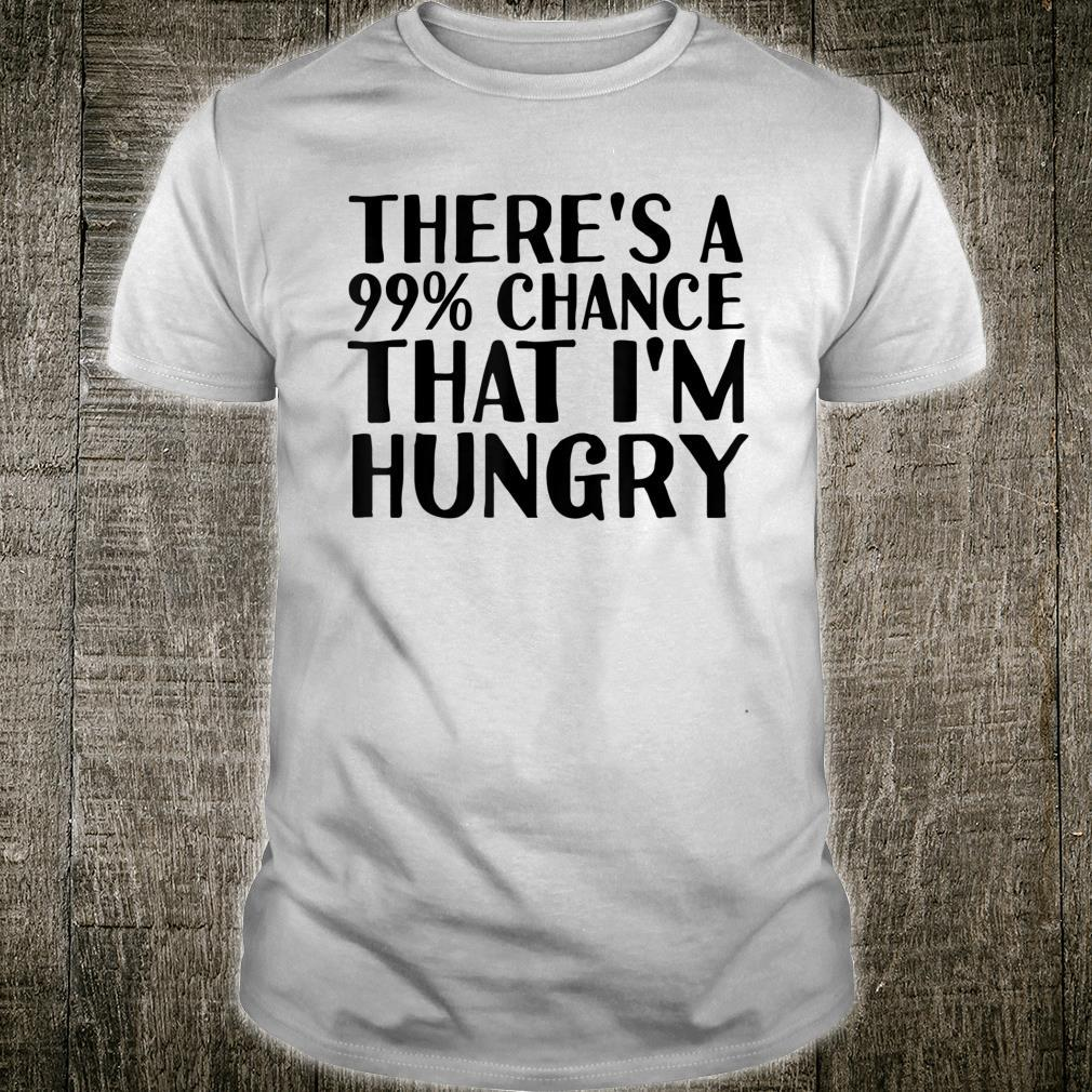 THERE'S A 99% CHANCE THAT I'M HUNGRY Idea Shirt