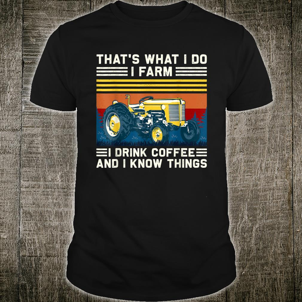 That's What I Do I Farm I Drink Coffee I Know Things Shirt