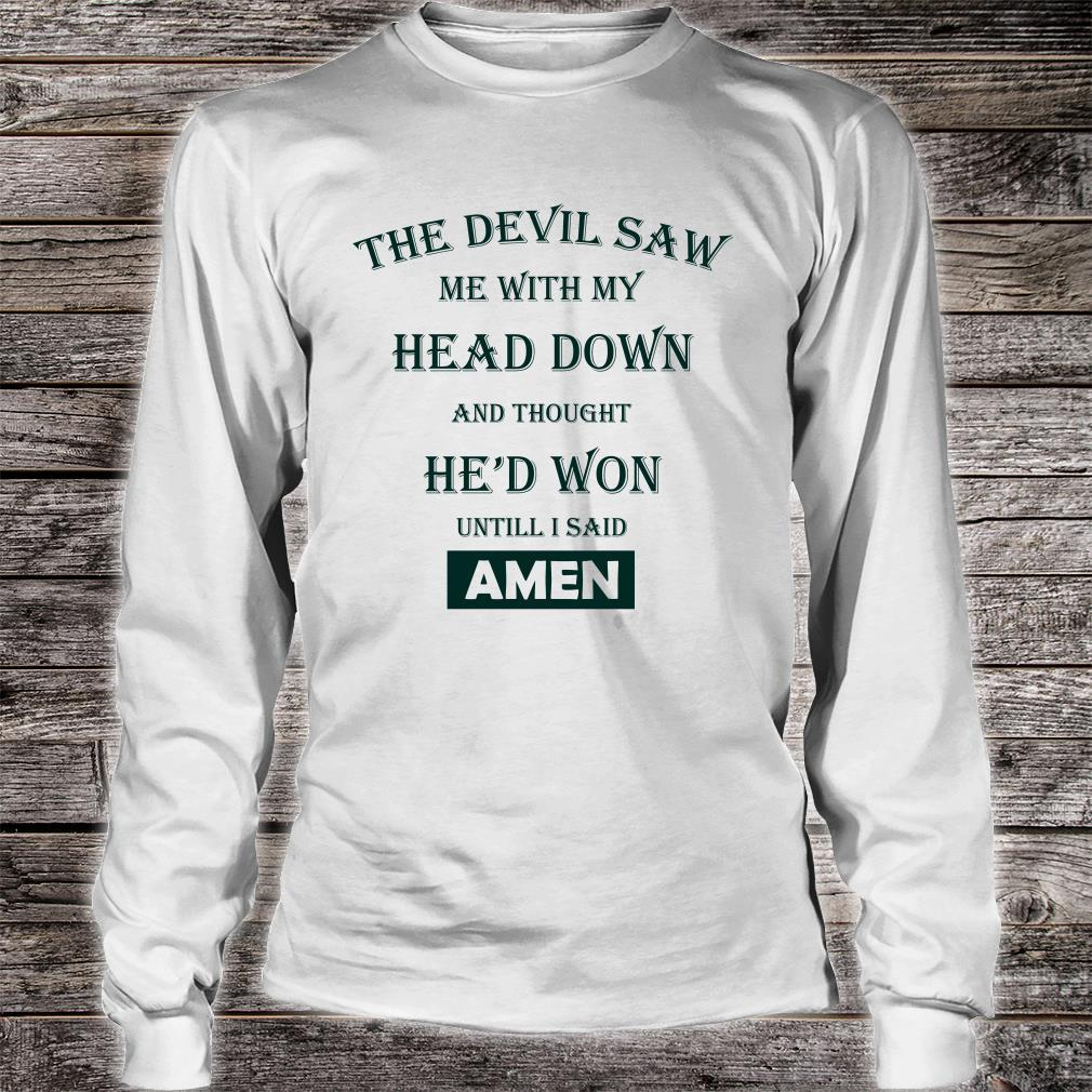 The devil saw me with my head down amen shirt long sleeved