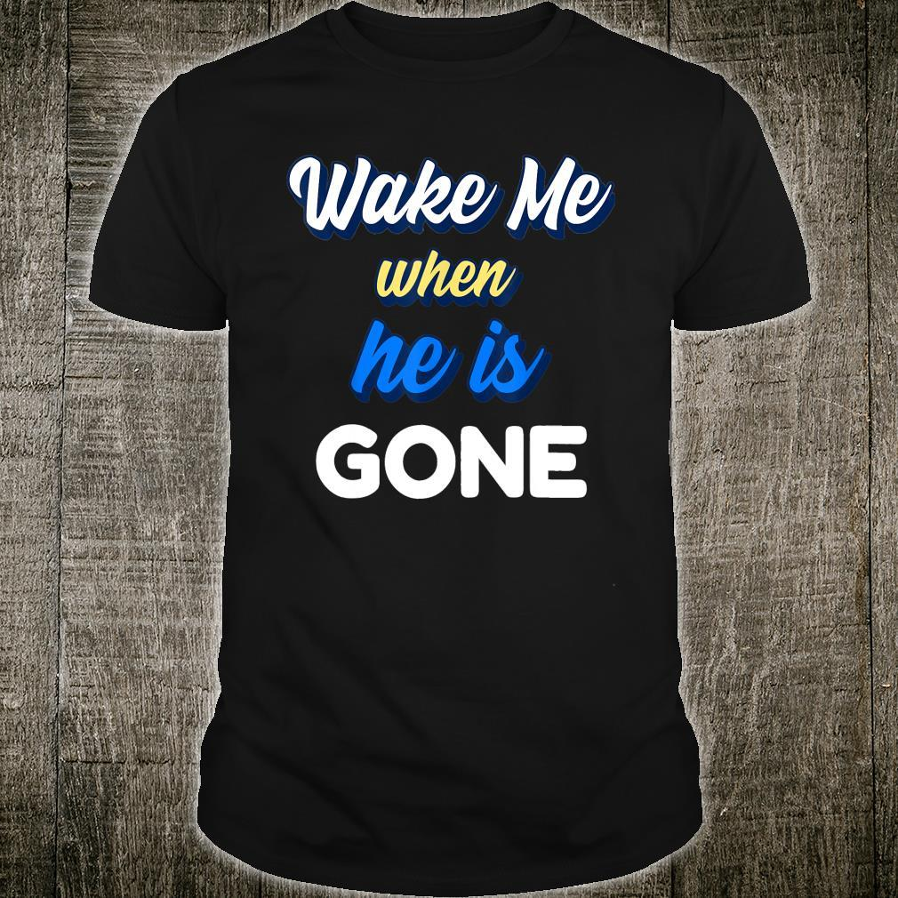 WAKE ME WHEN HE IS GONE Shirt