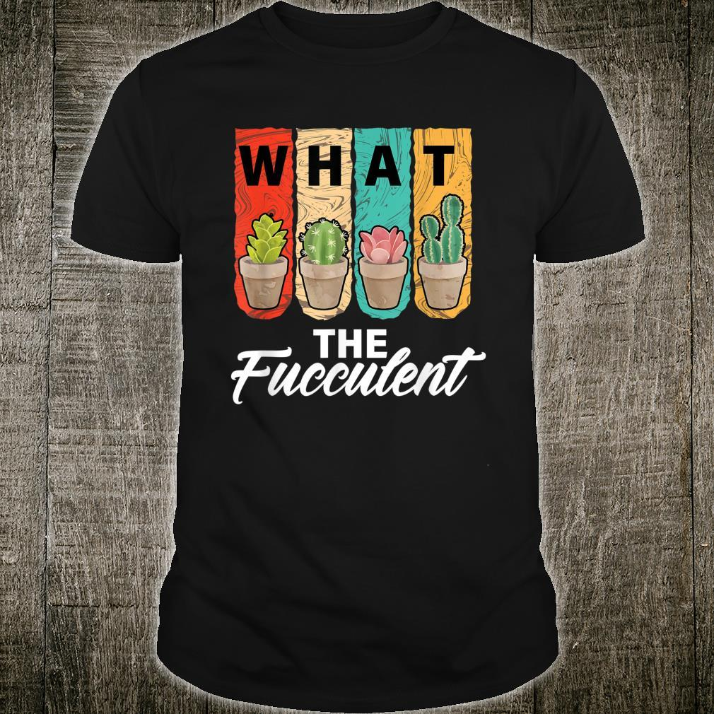 What the Fucculent Cactus Succulents Gardening Shirt
