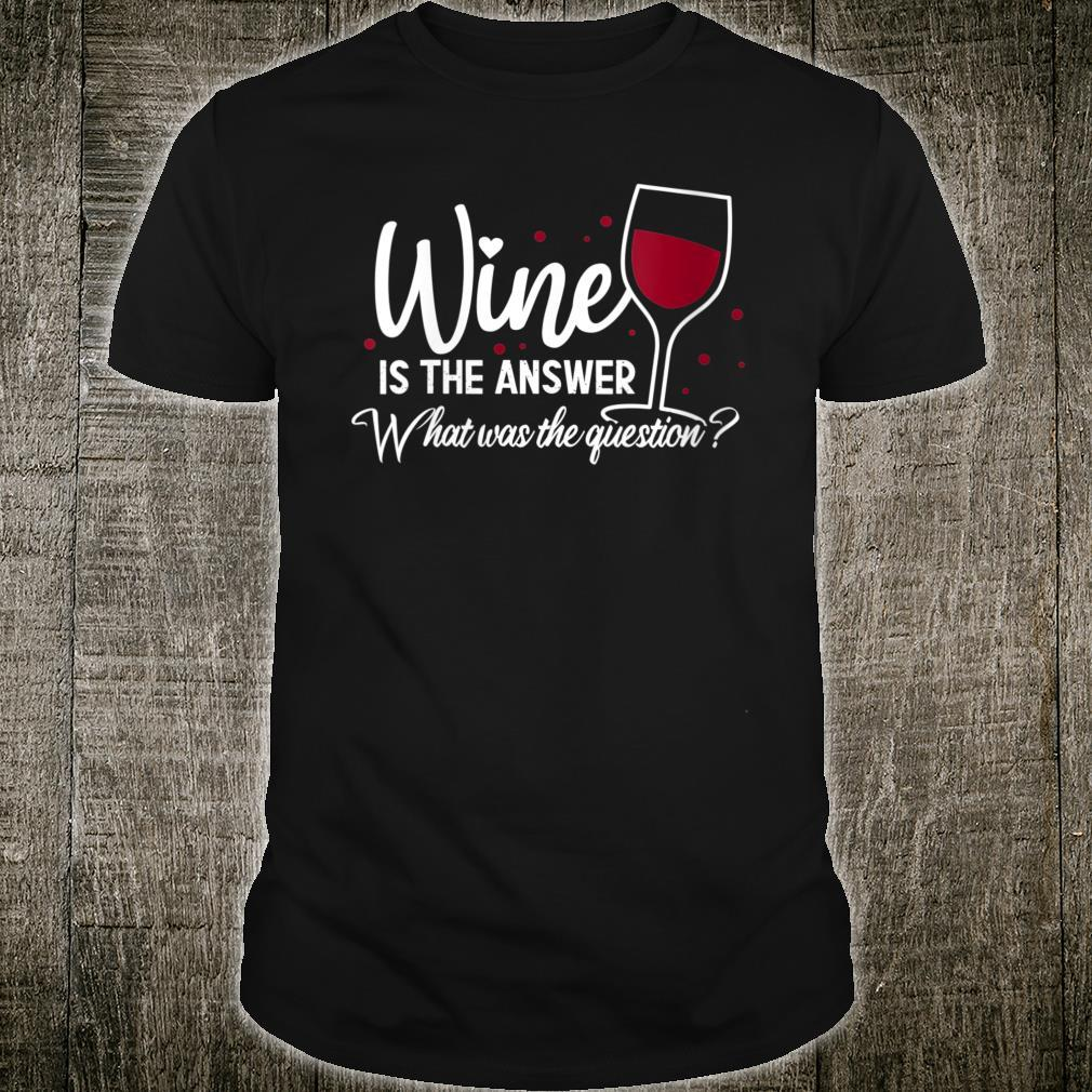 Wine Is The Answer What Was The Question Wine Glass Shirt